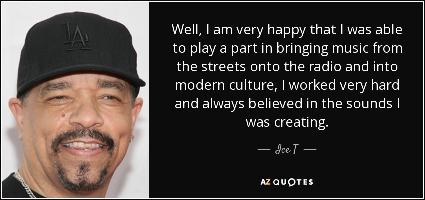 Well, I am very happy that I was able to play a part in bringing music from the streets onto the radio and into modern culture, I worked very hard and always believed in the sounds I was creating. - Ice T