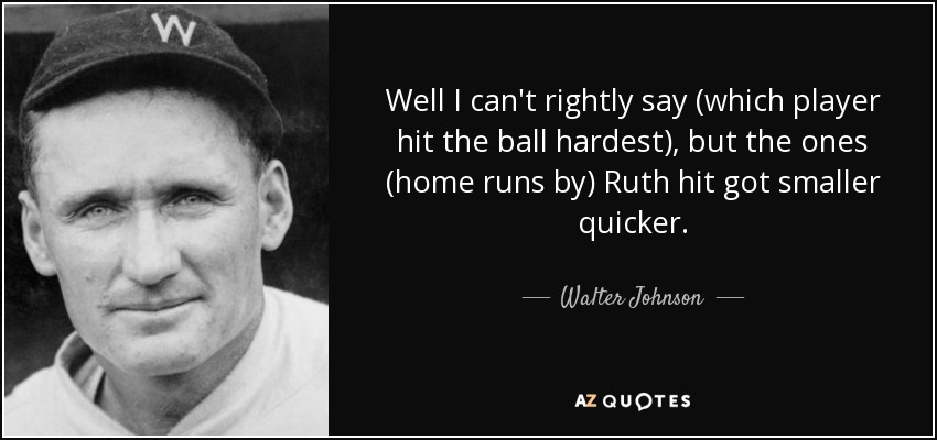 Well I can't rightly say (which player hit the ball hardest), but the ones (home runs by) Ruth hit got smaller quicker. - Walter Johnson