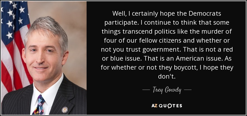 Well, I certainly hope the Democrats participate. I continue to think that some things transcend politics like the murder of four of our fellow citizens and whether or not you trust government. That is not a red or blue issue. That is an American issue. As for whether or not they boycott, I hope they don't. - Trey Gowdy