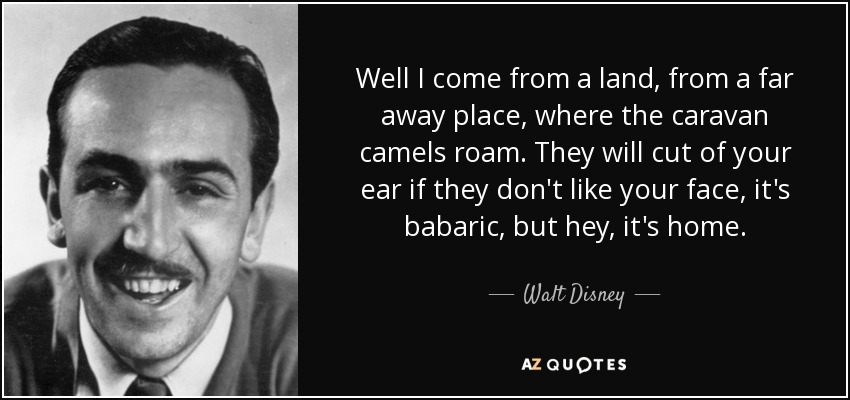 Well I come from a land, from a far away place, where the caravan camels roam. They will cut of your ear if they don't like your face, it's babaric, but hey, it's home. - Walt Disney