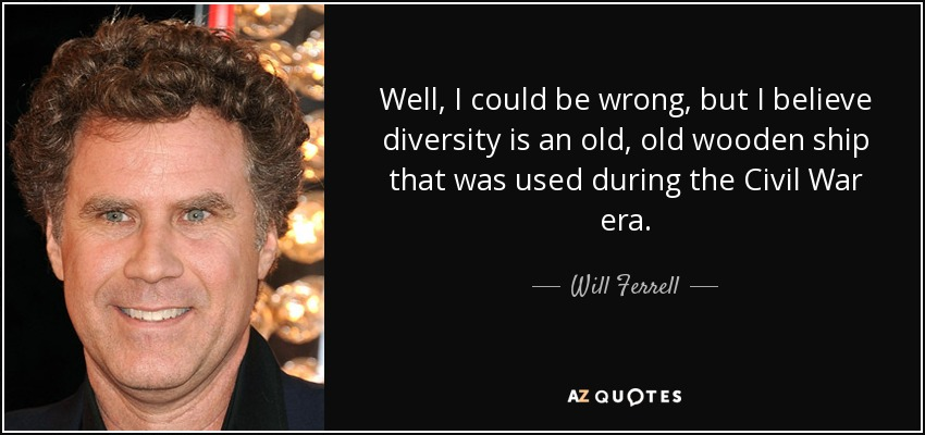 Well, I could be wrong, but I believe diversity is an old, old wooden ship that was used during the Civil War era. - Will Ferrell