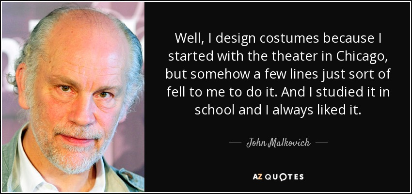 Well, I design costumes because I started with the theater in Chicago, but somehow a few lines just sort of fell to me to do it. And I studied it in school and I always liked it. - John Malkovich