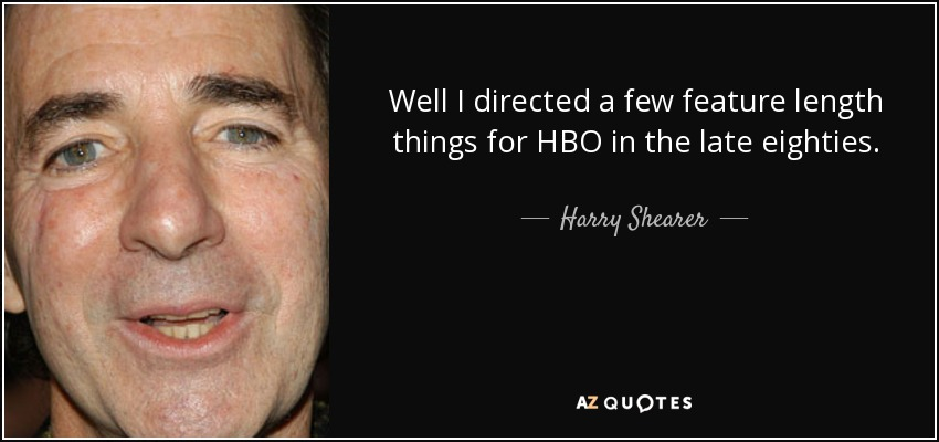 Well I directed a few feature length things for HBO in the late eighties. - Harry Shearer