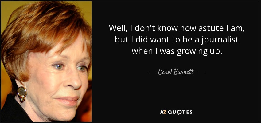Well, I don't know how astute I am, but I did want to be a journalist when I was growing up. - Carol Burnett