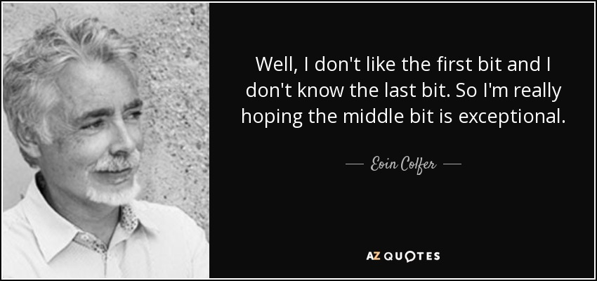 Well, I don't like the first bit and I don't know the last bit. So I'm really hoping the middle bit is exceptional. - Eoin Colfer