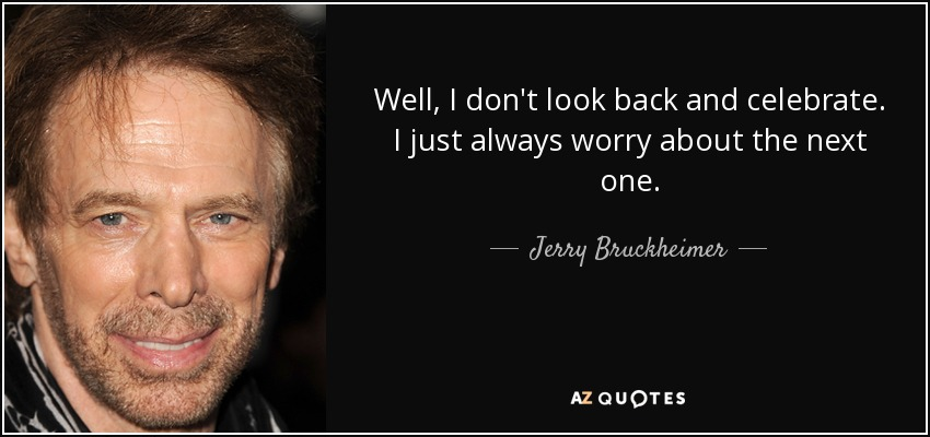 Well, I don't look back and celebrate. I just always worry about the next one. - Jerry Bruckheimer