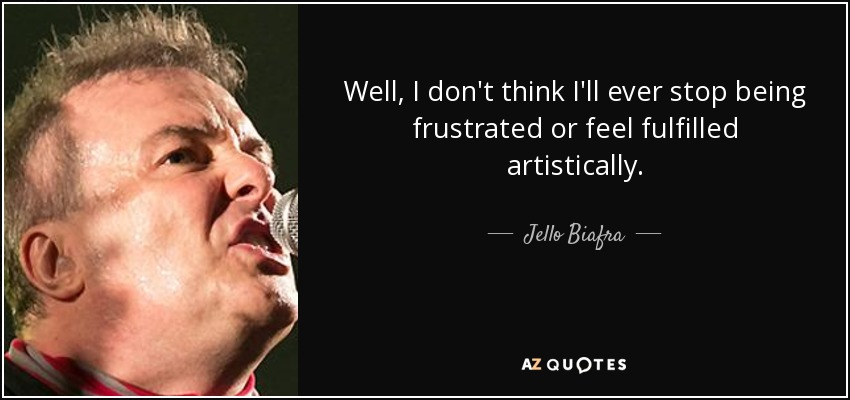 Well, I don't think I'll ever stop being frustrated or feel fulfilled artistically. - Jello Biafra
