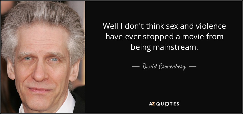 Well I don't think sex and violence have ever stopped a movie from being mainstream. - David Cronenberg