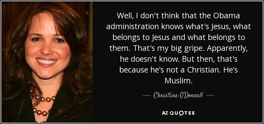 Well, I don't think that the Obama administration knows what's Jesus, what belongs to Jesus and what belongs to them. That's my big gripe. Apparently, he doesn't know. But then, that's because he's not a Christian. He's Muslim. - Christine O'Donnell