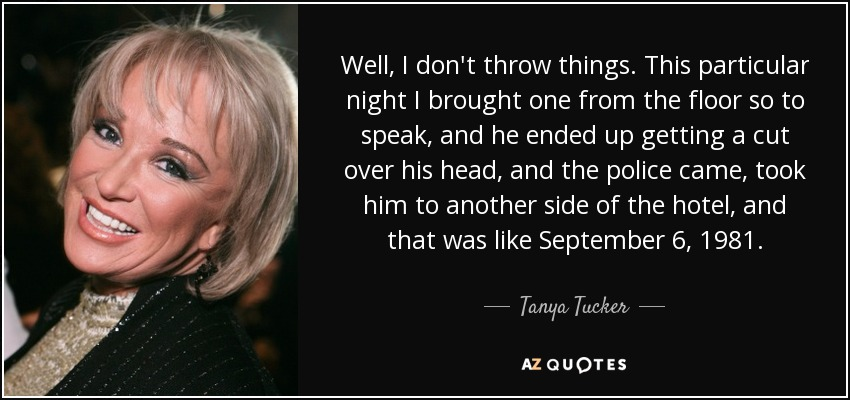 Well, I don't throw things. This particular night I brought one from the floor so to speak, and he ended up getting a cut over his head, and the police came, took him to another side of the hotel, and that was like September 6, 1981. - Tanya Tucker