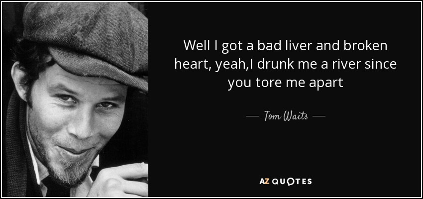 Well I got a bad liver and broken heart, yeah,I drunk me a river since you tore me apart - Tom Waits