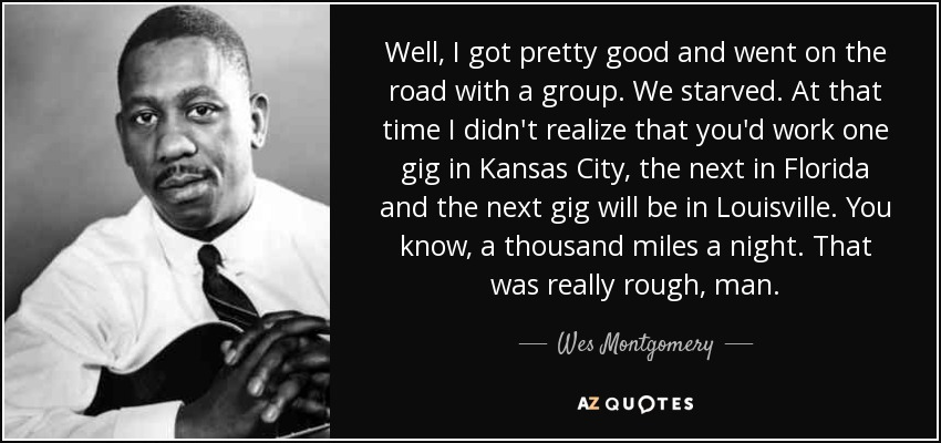 Well, I got pretty good and went on the road with a group. We starved. At that time I didn't realize that you'd work one gig in Kansas City, the next in Florida and the next gig will be in Louisville. You know, a thousand miles a night. That was really rough, man. - Wes Montgomery