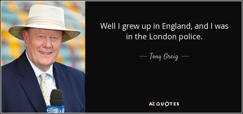 Well I grew up in England, and I was in the London police. - Tony Greig