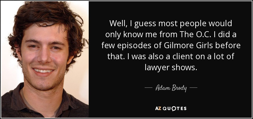 Well, I guess most people would only know me from The O.C. I did a few episodes of Gilmore Girls before that. I was also a client on a lot of lawyer shows. - Adam Brody