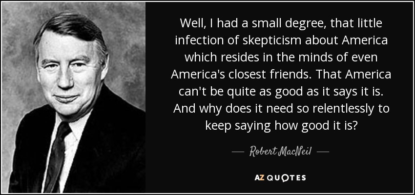 Well, I had a small degree, that little infection of skepticism about America which resides in the minds of even America's closest friends. That America can't be quite as good as it says it is. And why does it need so relentlessly to keep saying how good it is? - Robert MacNeil