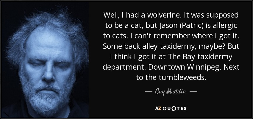 Well, I had a wolverine. It was supposed to be a cat, but Jason (Patric) is allergic to cats. I can't remember where I got it. Some back alley taxidermy, maybe? But I think I got it at The Bay taxidermy department. Downtown Winnipeg. Next to the tumbleweeds. - Guy Maddin