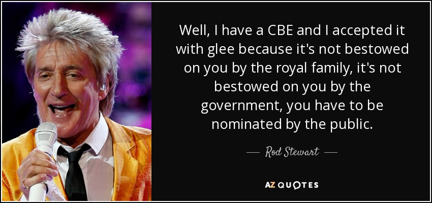 Well, I have a CBE and I accepted it with glee because it's not bestowed on you by the royal family, it's not bestowed on you by the government, you have to be nominated by the public. - Rod Stewart