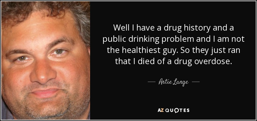 Well I have a drug history and a public drinking problem and I am not the healthiest guy. So they just ran that I died of a drug overdose. - Artie Lange