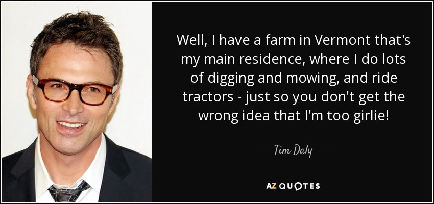 Well, I have a farm in Vermont that's my main residence, where I do lots of digging and mowing, and ride tractors - just so you don't get the wrong idea that I'm too girlie! - Tim Daly