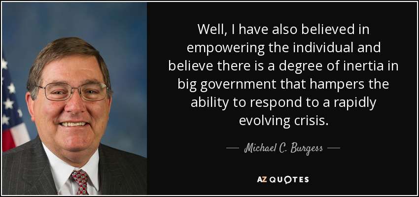 Well, I have also believed in empowering the individual and believe there is a degree of inertia in big government that hampers the ability to respond to a rapidly evolving crisis. - Michael C. Burgess