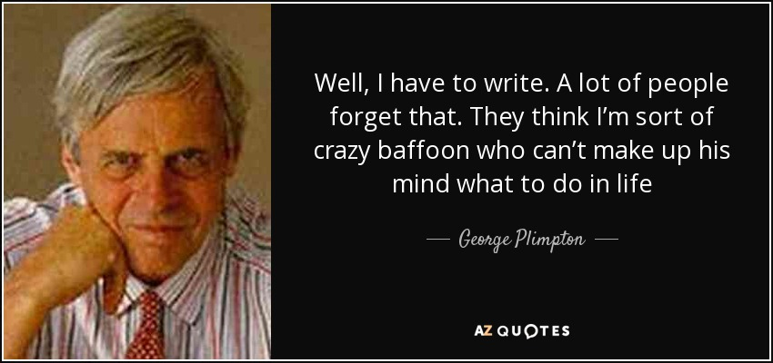 Well, I have to write. A lot of people forget that. They think I'm sort of crazy baffoon who can't make up his mind what to do in life - George Plimpton