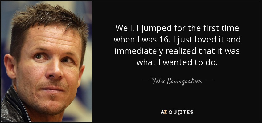 Well, I jumped for the first time when I was 16. I just loved it and immediately realized that it was what I wanted to do. - Felix Baumgartner