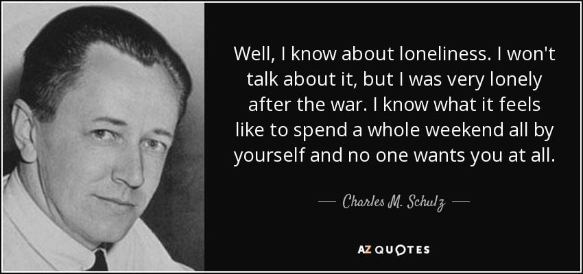 Well, I know about loneliness. I won't talk about it, but I was very lonely after the war. I know what it feels like to spend a whole weekend all by yourself and no one wants you at all. - Charles M. Schulz