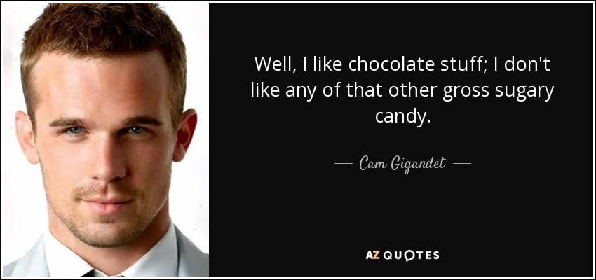 Well, I like chocolate stuff; I don't like any of that other gross sugary candy. - Cam Gigandet