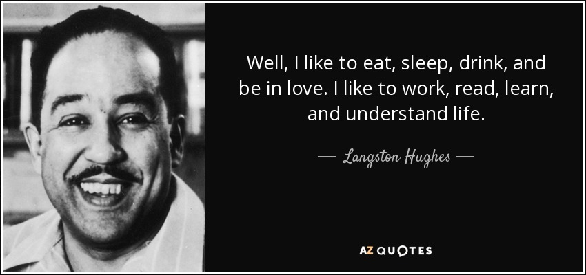 Well, I like to eat, sleep, drink, and be in love. I like to work, read, learn, and understand life. - Langston Hughes