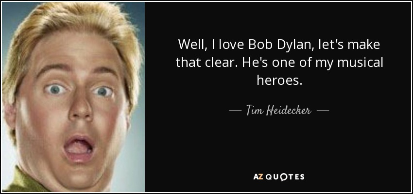 Well, I love Bob Dylan, let's make that clear. He's one of my musical heroes. - Tim Heidecker