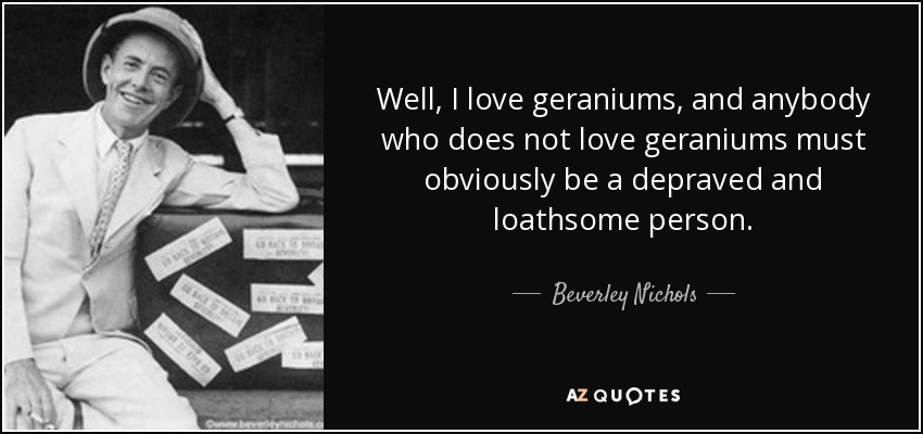 Well, I love geraniums, and anybody who does not love geraniums must obviously be a depraved and loathsome person. - Beverley Nichols