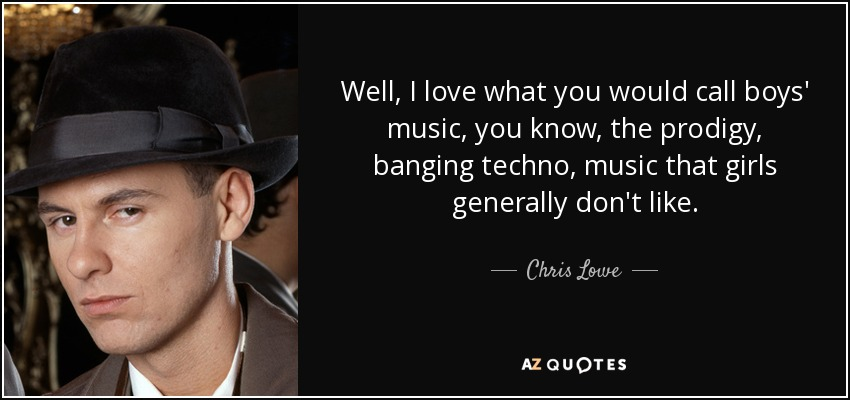 Well, I love what you would call boys' music, you know, the prodigy, banging techno, music that girls generally don't like. - Chris Lowe