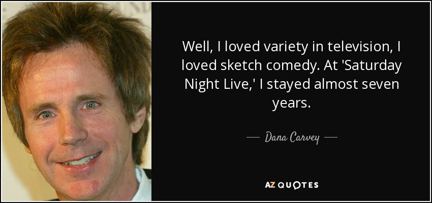 Well, I loved variety in television, I loved sketch comedy. At 'Saturday Night Live,' I stayed almost seven years. - Dana Carvey
