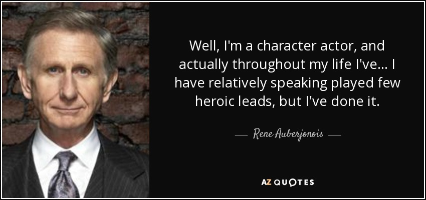 Well, I'm a character actor, and actually throughout my life I've... I have relatively speaking played few heroic leads, but I've done it. - Rene Auberjonois
