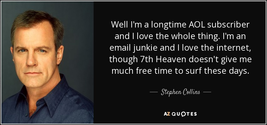 Well I'm a longtime AOL subscriber and I love the whole thing. I'm an email junkie and I love the internet, though 7th Heaven doesn't give me much free time to surf these days. - Stephen Collins