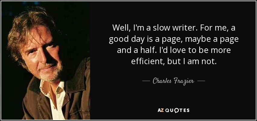 Well, I'm a slow writer. For me, a good day is a page, maybe a page and a half. I'd love to be more efficient, but I am not. - Charles Frazier