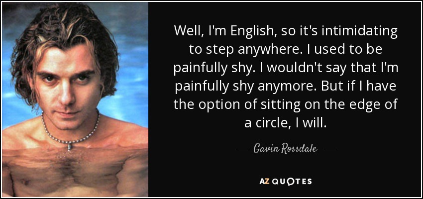 Well, I'm English, so it's intimidating to step anywhere. I used to be painfully shy. I wouldn't say that I'm painfully shy anymore. But if I have the option of sitting on the edge of a circle, I will. - Gavin Rossdale