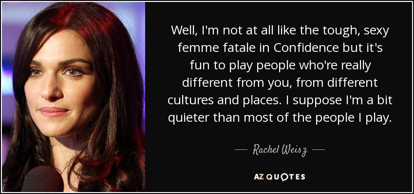 Well, I'm not at all like the tough, sexy femme fatale in Confidence but it's fun to play people who're really different from you, from different cultures and places. I suppose I'm a bit quieter than most of the people I play. - Rachel Weisz