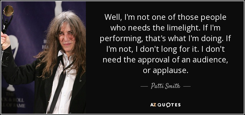 Well, I'm not one of those people who needs the limelight. If I'm performing, that's what I'm doing. If I'm not, I don't long for it. I don't need the approval of an audience, or applause. - Patti Smith