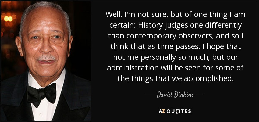 Well, I'm not sure, but of one thing I am certain: History judges one differently than contemporary observers, and so I think that as time passes, I hope that not me personally so much, but our administration will be seen for some of the things that we accomplished. - David Dinkins