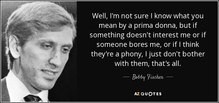 Well, I'm not sure I know what you mean by a prima donna, but if something doesn't interest me or if someone bores me, or if I think they're a phony, I just don't bother with them, that's all. - Bobby Fischer