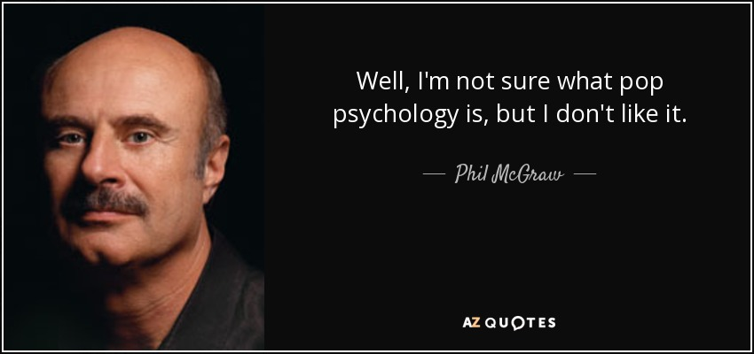 Well, I'm not sure what pop psychology is, but I don't like it. - Phil McGraw