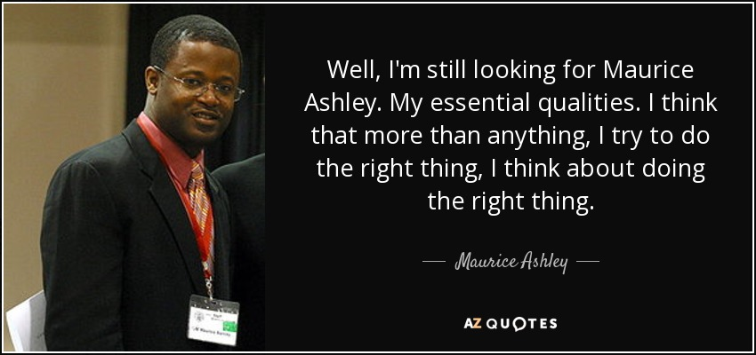 Well, I'm still looking for Maurice Ashley. My essential qualities. I think that more than anything, I try to do the right thing, I think about doing the right thing. - Maurice Ashley