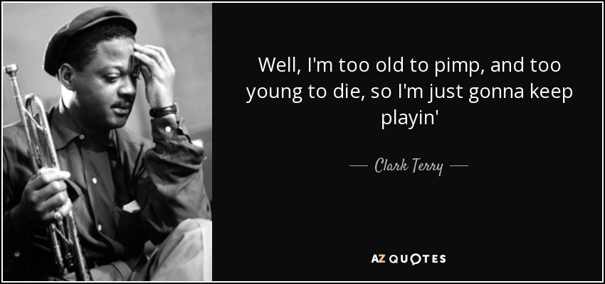 Clark Terry Quote Well Im Too Old To Pimp And Too Young To
