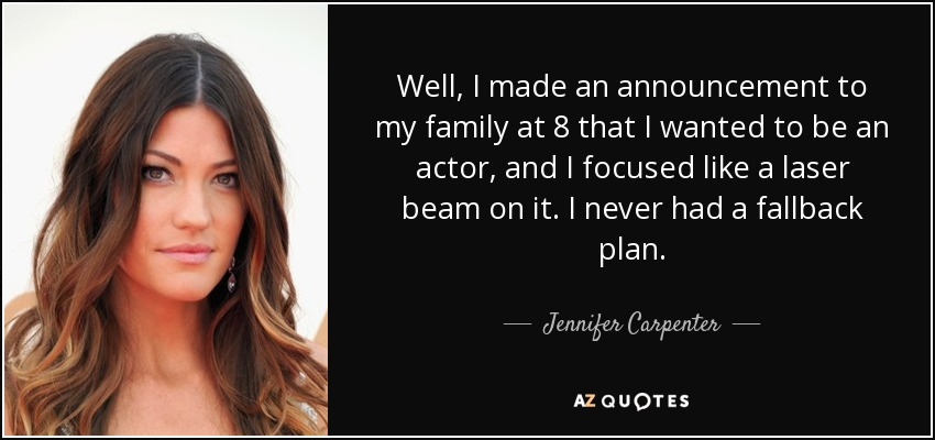 Well, I made an announcement to my family at 8 that I wanted to be an actor, and I focused like a laser beam on it. I never had a fallback plan. - Jennifer Carpenter