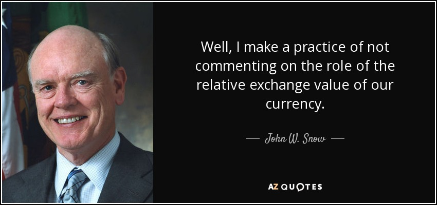 Well, I make a practice of not commenting on the role of the relative exchange value of our currency. - John W. Snow