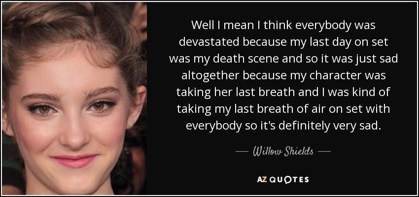 Well I mean I think everybody was devastated because my last day on set was my death scene and so it was just sad altogether because my character was taking her last breath and I was kind of taking my last breath of air on set with everybody so it's definitely very sad. - Willow Shields