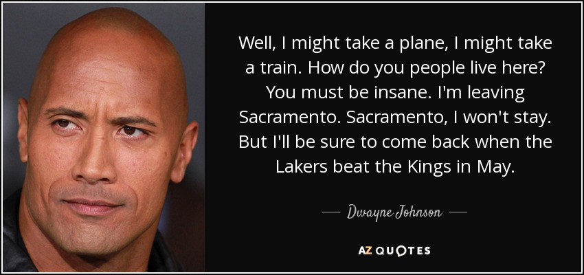 Well, I might take a plane, I might take a train. How do you people live here? You must be insane. I'm leaving Sacramento. Sacramento, I won't stay. But I'll be sure to come back when the Lakers beat the Kings in May. - Dwayne Johnson