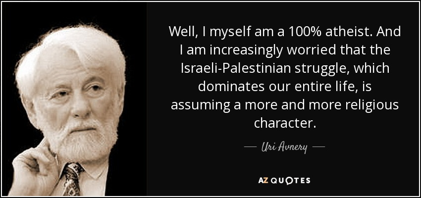 Well, I myself am a 100% atheist. And I am increasingly worried that the Israeli-Palestinian struggle, which dominates our entire life, is assuming a more and more religious character. - Uri Avnery