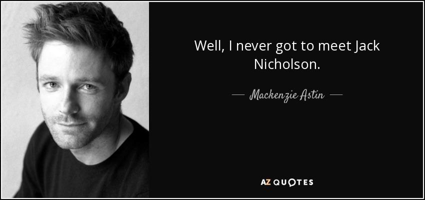 Mackenzie Astin quote: Well, I never got to meet Jack Nicholson.